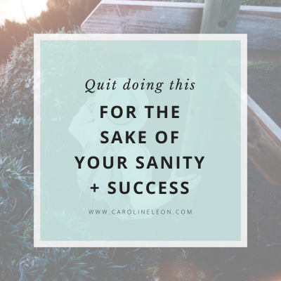 Quit Doing This (For The Sake Of Your Sanity + Success)